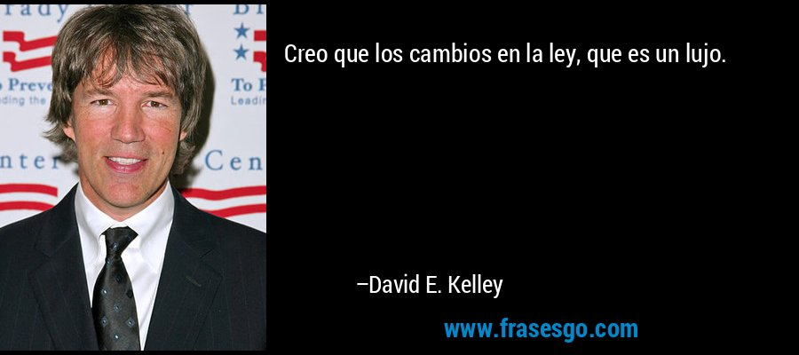 Creo que los cambios en la ley, que es un lujo. – David E. Kelley