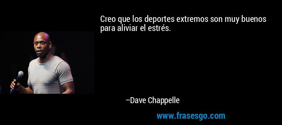 Creo que los deportes extremos son muy buenos para aliviar el estrés. – Dave Chappelle