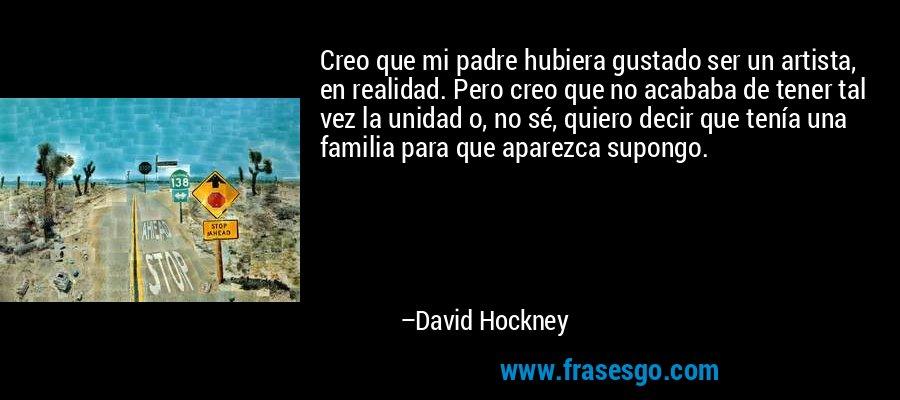 Creo que mi padre hubiera gustado ser un artista, en realidad. Pero creo que no acababa de tener tal vez la unidad o, no sé, quiero decir que tenía una familia para que aparezca supongo. – David Hockney