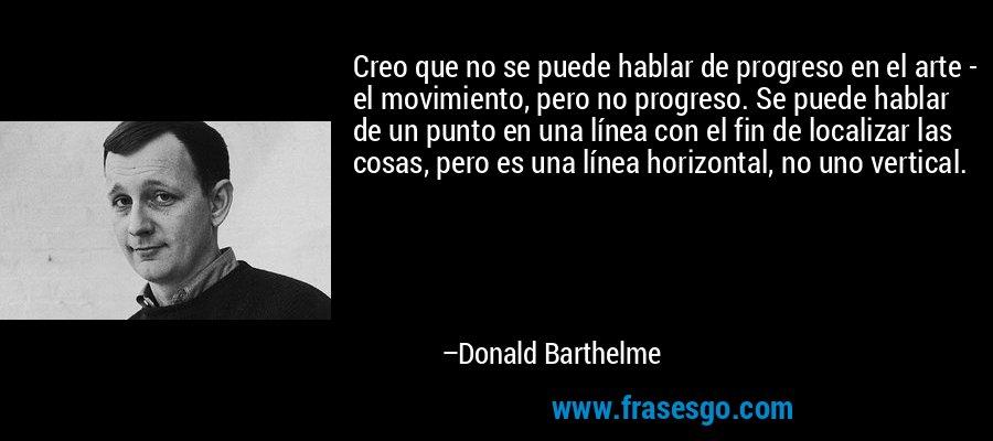 Creo que no se puede hablar de progreso en el arte - el movimiento, pero no progreso. Se puede hablar de un punto en una línea con el fin de localizar las cosas, pero es una línea horizontal, no uno vertical. – Donald Barthelme