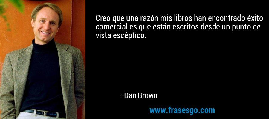 Creo que una razón mis libros han encontrado éxito comercial es que están escritos desde un punto de vista escéptico. – Dan Brown