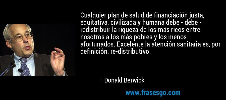 Cualquier plan de salud de financiación justa, equitativa, civilizada y humana debe - debe - redistribuir la riqueza de los más ricos entre nosotros a los más pobres y los menos afortunados. Excelente la atención sanitaria es, por definición, re-distributivo. – Donald Berwick