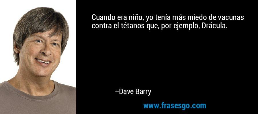 Cuando era niño, yo tenía más miedo de vacunas contra el tétanos que, por ejemplo, Drácula. – Dave Barry