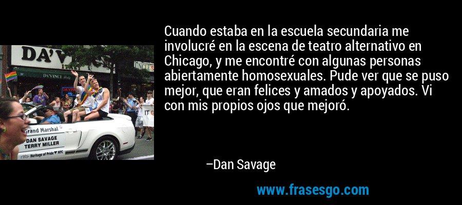 Cuando estaba en la escuela secundaria me involucré en la escena de teatro alternativo en Chicago, y me encontré con algunas personas abiertamente homosexuales. Pude ver que se puso mejor, que eran felices y amados y apoyados. Vi con mis propios ojos que mejoró. – Dan Savage