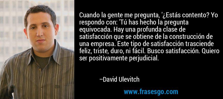 Cuando la gente me pregunta, '¿Estás contento? Yo respondo con: 'Tú has hecho la pregunta equivocada. Hay una profunda clase de satisfacción que se obtiene de la construcción de una empresa. Este tipo de satisfacción trasciende feliz, triste, duro, ni fácil. Busco satisfacción. Quiero ser positivamente perjudicial. – David Ulevitch