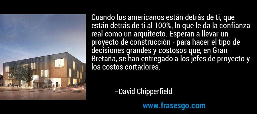 Cuando los americanos están detrás de ti, que están detrás de ti al 100%, lo que le da la confianza real como un arquitecto. Esperan a llevar un proyecto de construcción - para hacer el tipo de decisiones grandes y costosos que, en Gran Bretaña, se han entregado a los jefes de proyecto y los costos cortadores. – David Chipperfield
