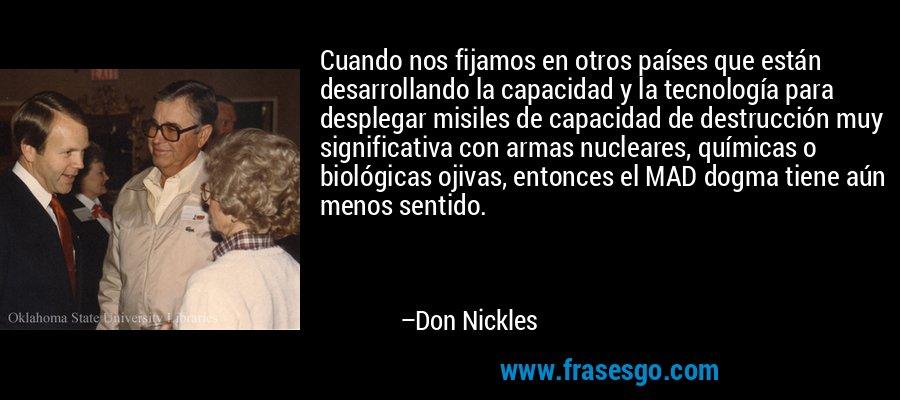 Cuando nos fijamos en otros países que están desarrollando la capacidad y la tecnología para desplegar misiles de capacidad de destrucción muy significativa con armas nucleares, químicas o biológicas ojivas, entonces el MAD dogma tiene aún menos sentido. – Don Nickles