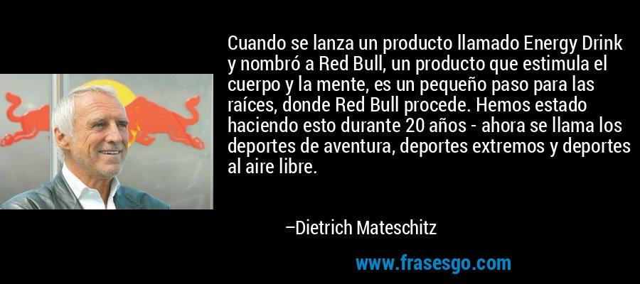 Cuando se lanza un producto llamado Energy Drink y nombró a Red Bull, un producto que estimula el cuerpo y la mente, es un pequeño paso para las raíces, donde Red Bull procede. Hemos estado haciendo esto durante 20 años - ahora se llama los deportes de aventura, deportes extremos y deportes al aire libre. – Dietrich Mateschitz