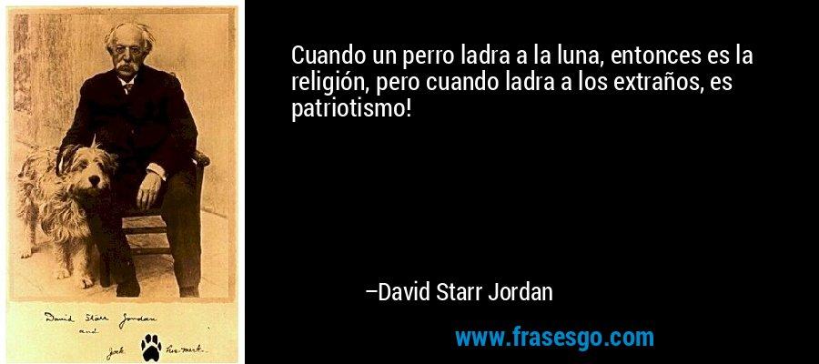 Cuando un perro ladra a la luna, entonces es la religión, pero cuando ladra a los extraños, es patriotismo! – David Starr Jordan