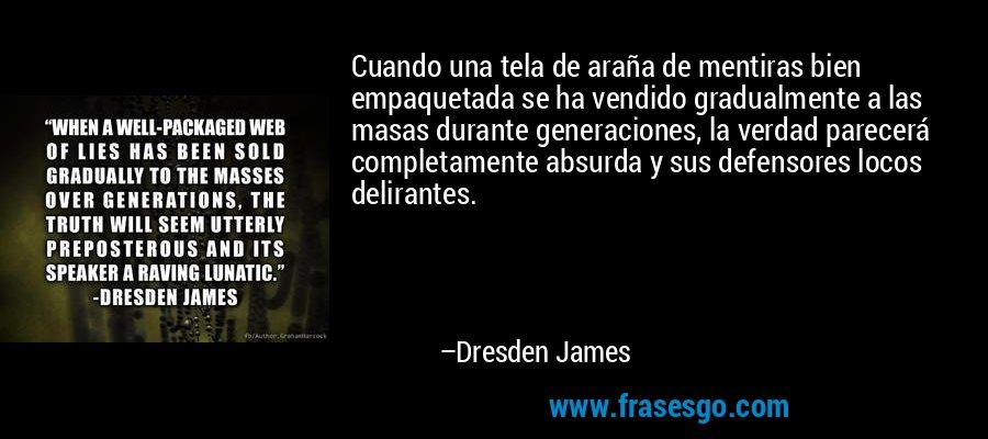 Cuando una tela de araña de mentiras bien empaquetada se ha vendido gradualmente a las masas durante generaciones, la verdad parecerá completamente absurda y sus defensores locos delirantes. – Dresden James