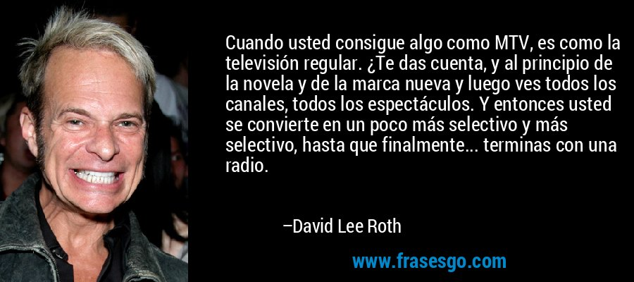 Cuando usted consigue algo como MTV, es como la televisión regular. ¿Te das cuenta, y al principio de la novela y de la marca nueva y luego ves todos los canales, todos los espectáculos. Y entonces usted se convierte en un poco más selectivo y más selectivo, hasta que finalmente... terminas con una radio. – David Lee Roth
