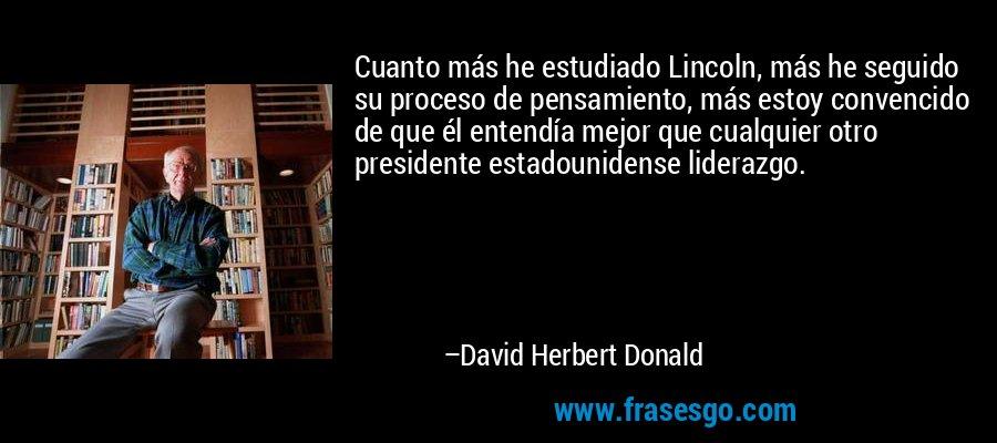 Cuanto más he estudiado Lincoln, más he seguido su proceso de pensamiento, más estoy convencido de que él entendía mejor que cualquier otro presidente estadounidense liderazgo. – David Herbert Donald