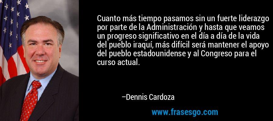 Cuanto más tiempo pasamos sin un fuerte liderazgo por parte de la Administración y hasta que veamos un progreso significativo en el día a día de la vida del pueblo iraquí, más difícil será mantener el apoyo del pueblo estadounidense y al Congreso para el curso actual. – Dennis Cardoza