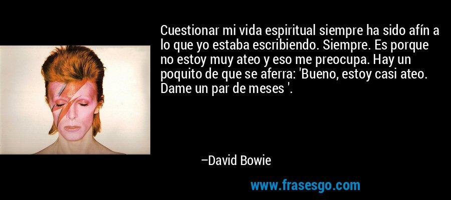 Cuestionar mi vida espiritual siempre ha sido afín a lo que yo estaba escribiendo. Siempre. Es porque no estoy muy ateo y eso me preocupa. Hay un poquito de que se aferra: 'Bueno, estoy casi ateo. Dame un par de meses '. – David Bowie