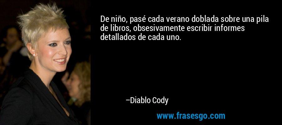 De niño, pasé cada verano doblada sobre una pila de libros, obsesivamente escribir informes detallados de cada uno. – Diablo Cody