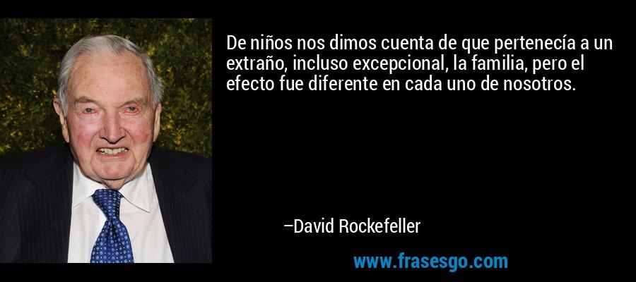 De niños nos dimos cuenta de que pertenecía a un extraño, incluso excepcional, la familia, pero el efecto fue diferente en cada uno de nosotros. – David Rockefeller