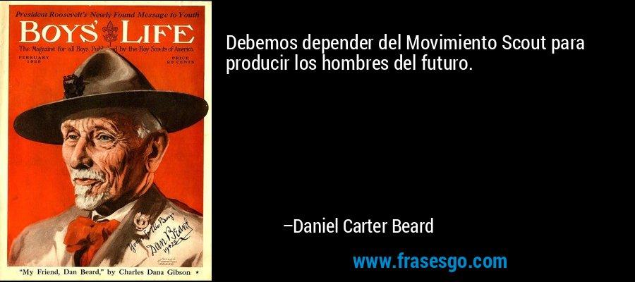 Debemos depender del Movimiento Scout para producir los hombres del futuro. – Daniel Carter Beard