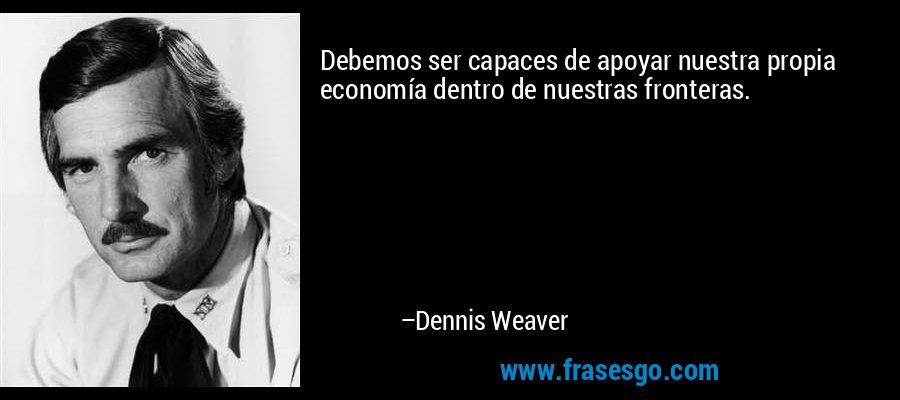 Debemos ser capaces de apoyar nuestra propia economía dentro de nuestras fronteras. – Dennis Weaver