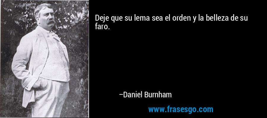Deje que su lema sea el orden y la belleza de su faro. – Daniel Burnham