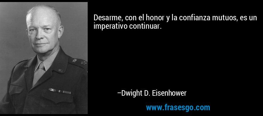 Desarme, con el honor y la confianza mutuos, es un imperativo continuar. – Dwight D. Eisenhower