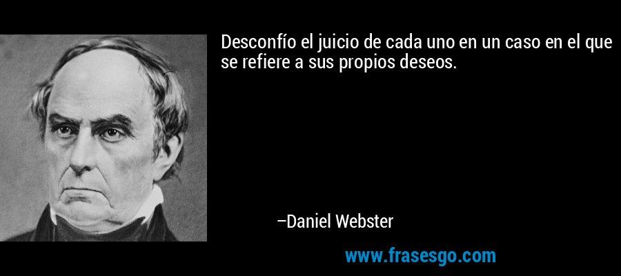 Desconfío el juicio de cada uno en un caso en el que se refiere a sus propios deseos. – Daniel Webster