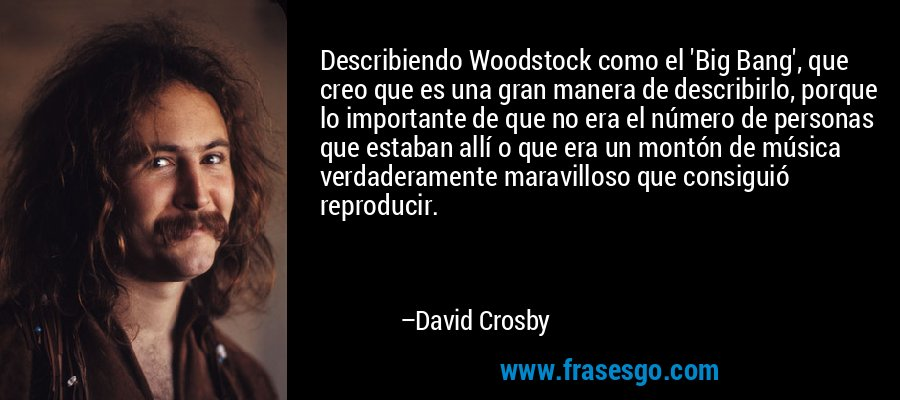 Describiendo Woodstock como el 'Big Bang', que creo que es una gran manera de describirlo, porque lo importante de que no era el número de personas que estaban allí o que era un montón de música verdaderamente maravilloso que consiguió reproducir. – David Crosby