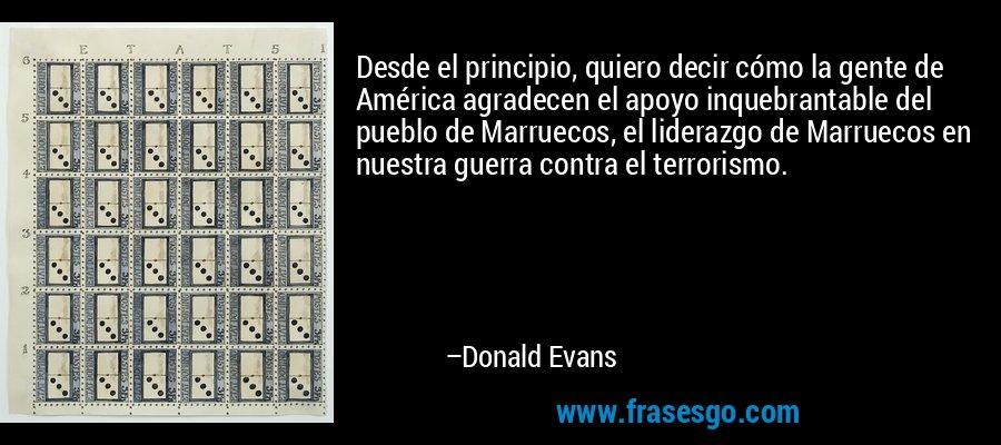 Desde el principio, quiero decir cómo la gente de América agradecen el apoyo inquebrantable del pueblo de Marruecos, el liderazgo de Marruecos en nuestra guerra contra el terrorismo. – Donald Evans