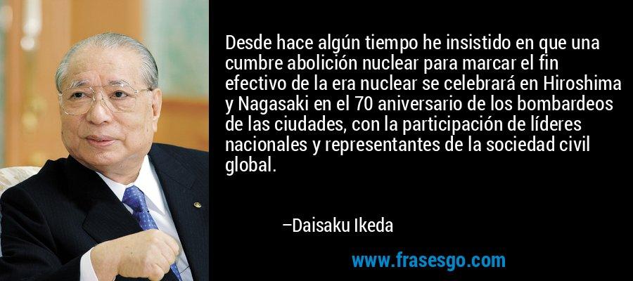 Desde hace algún tiempo he insistido en que una cumbre abolición nuclear para marcar el fin efectivo de la era nuclear se celebrará en Hiroshima y Nagasaki en el 70 aniversario de los bombardeos de las ciudades, con la participación de líderes nacionales y representantes de la sociedad civil global. – Daisaku Ikeda