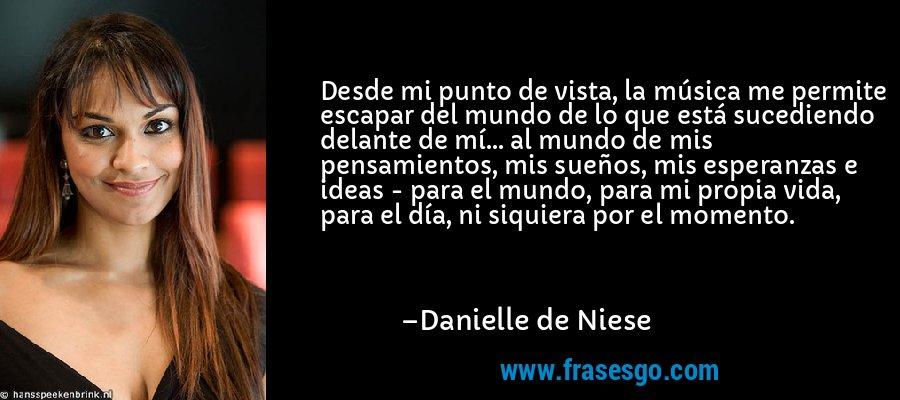 Desde mi punto de vista, la música me permite escapar del mundo de lo que está sucediendo delante de mí... al mundo de mis pensamientos, mis sueños, mis esperanzas e ideas - para el mundo, para mi propia vida, para el día, ni siquiera por el momento. – Danielle de Niese
