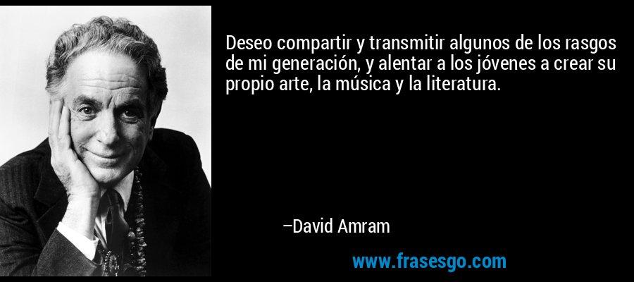 Deseo compartir y transmitir algunos de los rasgos de mi generación, y alentar a los jóvenes a crear su propio arte, la música y la literatura. – David Amram
