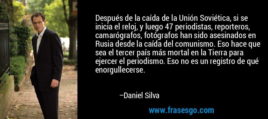 Después de la caída de la Unión Soviética, si se inicia el reloj, y luego 47 periodistas, reporteros, camarógrafos, fotógrafos han sido asesinados en Rusia desde la caída del comunismo. Eso hace que sea el tercer país más mortal en la Tierra para ejercer el periodismo. Eso no es un registro de qué enorgullecerse. – Daniel Silva