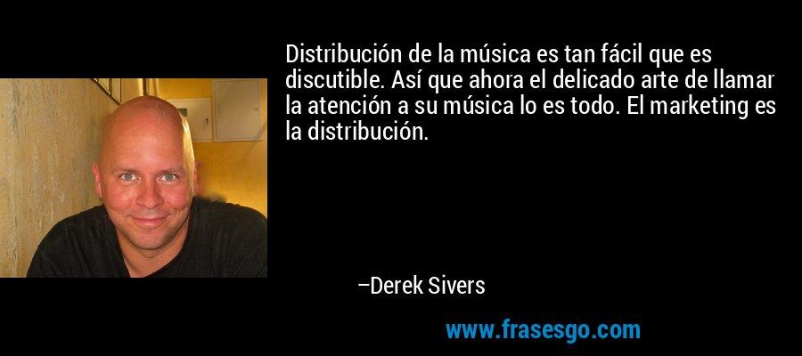 Distribución de la música es tan fácil que es discutible. Así que ahora el delicado arte de llamar la atención a su música lo es todo. El marketing es la distribución. – Derek Sivers