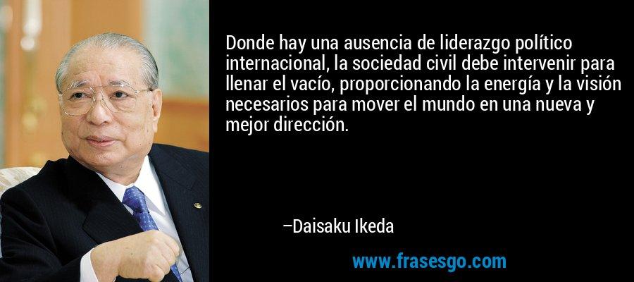 Donde hay una ausencia de liderazgo político internacional, la sociedad civil debe intervenir para llenar el vacío, proporcionando la energía y la visión necesarios para mover el mundo en una nueva y mejor dirección. – Daisaku Ikeda