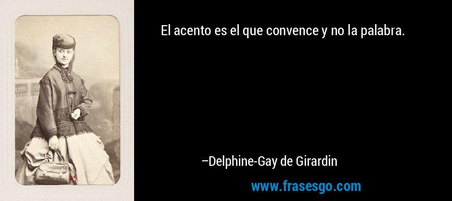 El acento es el que convence y no la palabra. – Delphine-Gay de Girardin