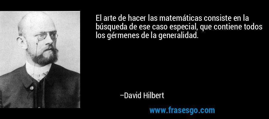 El arte de hacer las matemáticas consiste en la búsqueda de ese caso especial, que contiene todos los gérmenes de la generalidad. – David Hilbert