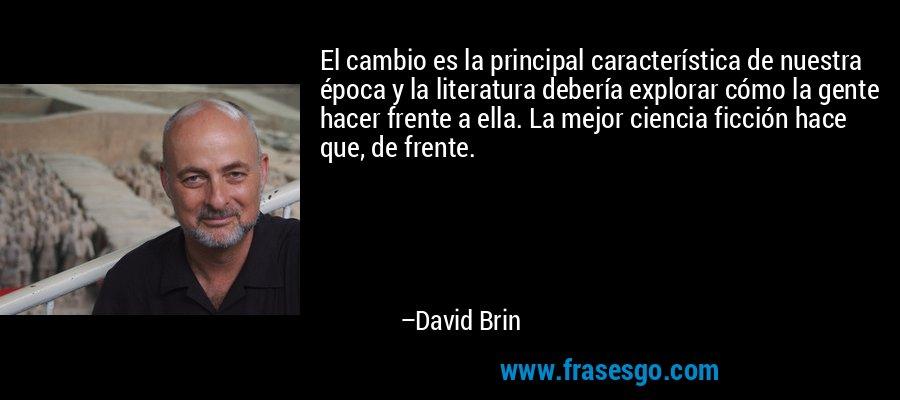 El cambio es la principal característica de nuestra época y la literatura debería explorar cómo la gente hacer frente a ella. La mejor ciencia ficción hace que, de frente. – David Brin