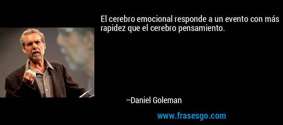 El cerebro emocional responde a un evento con más rapidez que el cerebro pensamiento. – Daniel Goleman