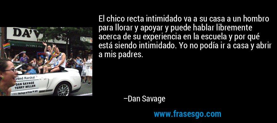 El chico recta intimidado va a su casa a un hombro para llorar y apoyar y puede hablar libremente acerca de su experiencia en la escuela y por qué está siendo intimidado. Yo no podía ir a casa y abrir a mis padres. – Dan Savage