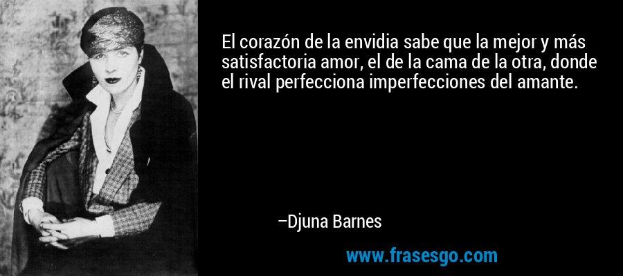 El corazón de la envidia sabe que la mejor y más satisfactoria amor, el de la cama de la otra, donde el rival perfecciona imperfecciones del amante. – Djuna Barnes