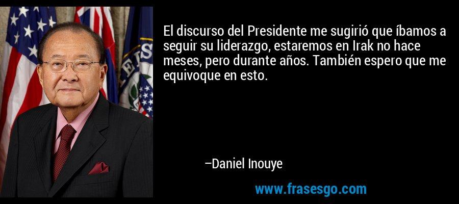 El discurso del Presidente me sugirió que íbamos a seguir su liderazgo, estaremos en Irak no hace meses, pero durante años. También espero que me equivoque en esto. – Daniel Inouye