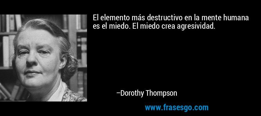 El elemento más destructivo en la mente humana es el miedo. El miedo crea agresividad. – Dorothy Thompson