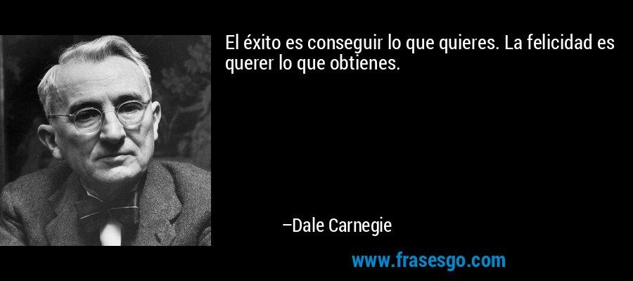 El éxito es conseguir lo que quieres. La felicidad es querer lo que obtienes. – Dale Carnegie