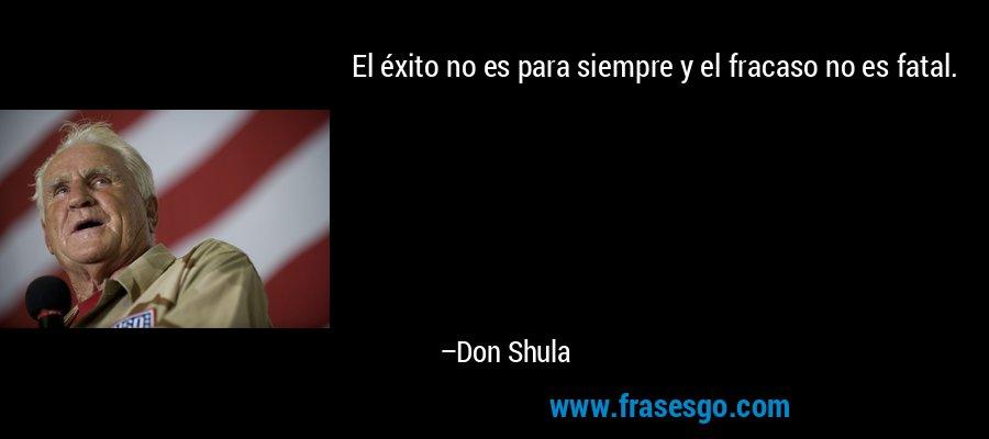 El éxito no es para siempre y el fracaso no es fatal. – Don Shula