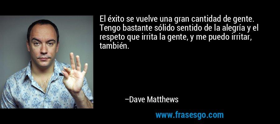 El éxito se vuelve una gran cantidad de gente. Tengo bastante sólido sentido de la alegría y el respeto que irrita la gente, y me puedo irritar, también. – Dave Matthews
