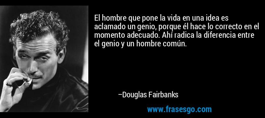 El hombre que pone la vida en una idea es aclamado un genio, porque él hace lo correcto en el momento adecuado. Ahí radica la diferencia entre el genio y un hombre común. – Douglas Fairbanks