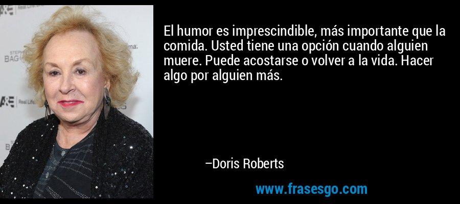 El humor es imprescindible, más importante que la comida. Usted tiene una opción cuando alguien muere. Puede acostarse o volver a la vida. Hacer algo por alguien más. – Doris Roberts