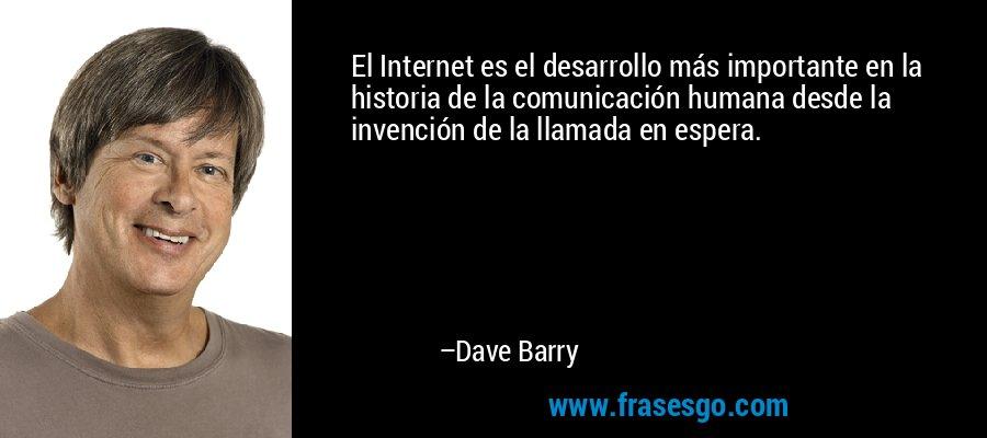 El Internet es el desarrollo más importante en la historia de la comunicación humana desde la invención de la llamada en espera. – Dave Barry