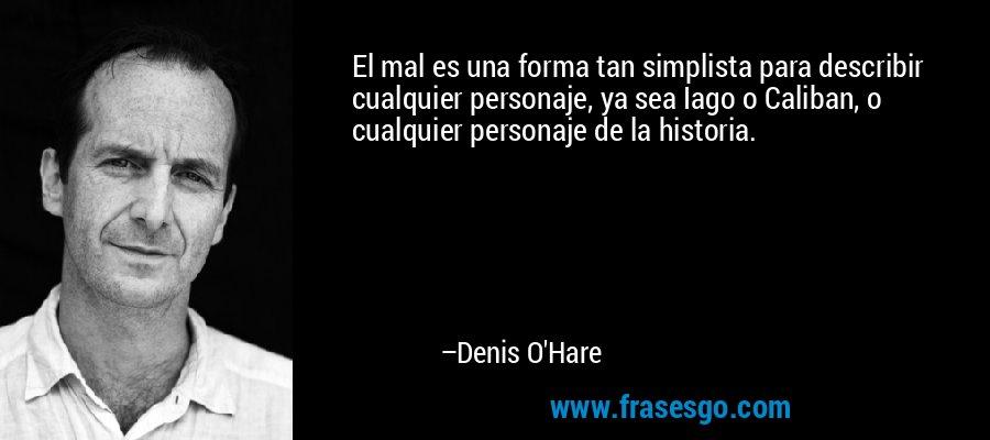 El mal es una forma tan simplista para describir cualquier personaje, ya sea Iago o Caliban, o cualquier personaje de la historia. – Denis O'Hare