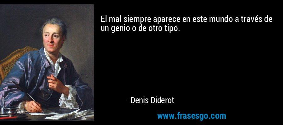 El mal siempre aparece en este mundo a través de un genio o de otro tipo. – Denis Diderot