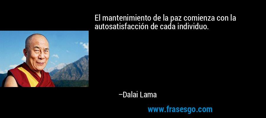 El mantenimiento de la paz comienza con la autosatisfacción de cada individuo. – Dalai Lama